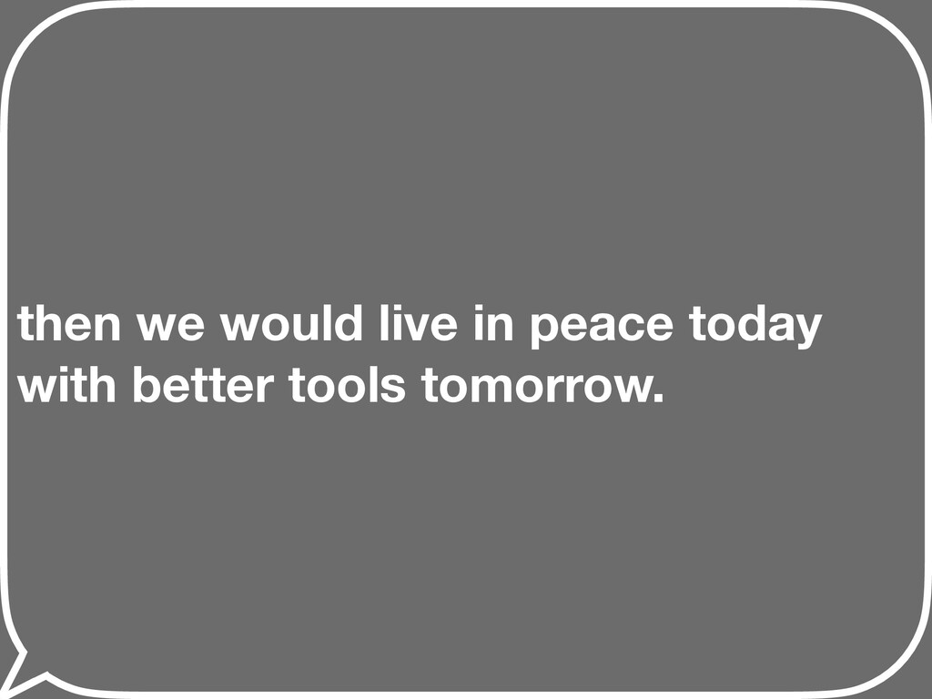 then we would live in peace today with better t...