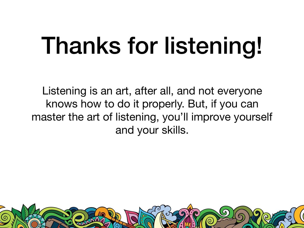 Thanks for listening! Listening is an art, afte...