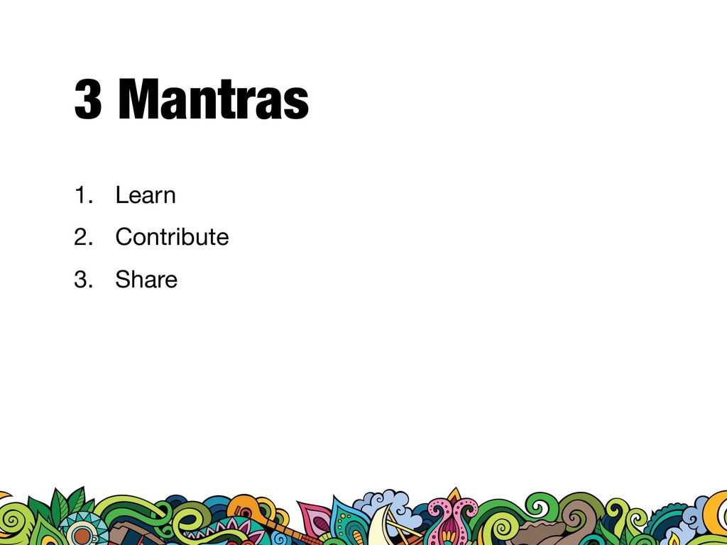 3 Mantras 1. Learn  2. Contribute  3. Share