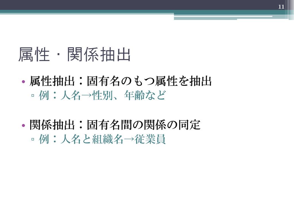 属性・関係抽出 • 属性抽出:固有名のもつ属性を抽出 ▫ 例:人名→性別、年齢など • 関係抽...