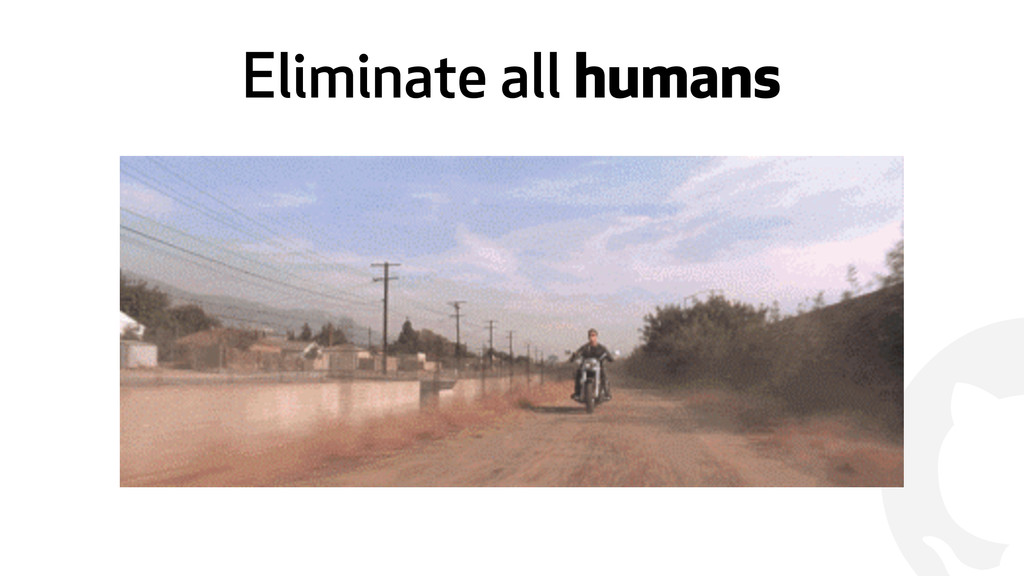 ! Eliminate all humans