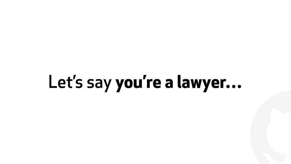 ! Let's say you're a lawyer…