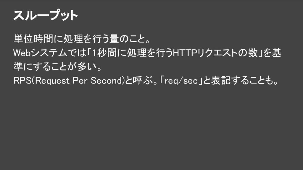 スループット 単位時間に処理を行う量のこと。 Webシステムでは「1秒間に処理を行うHTTPリ...