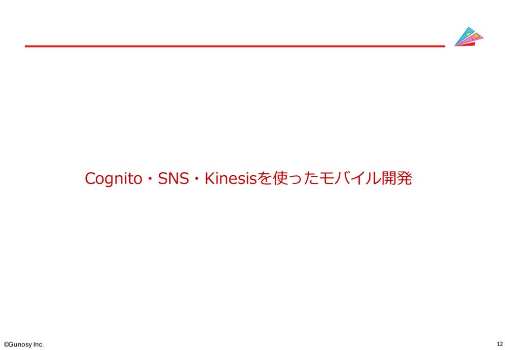 12 ©Gunosy Inc. Cognito・SNS・Kinesisを使ったモバイル開発