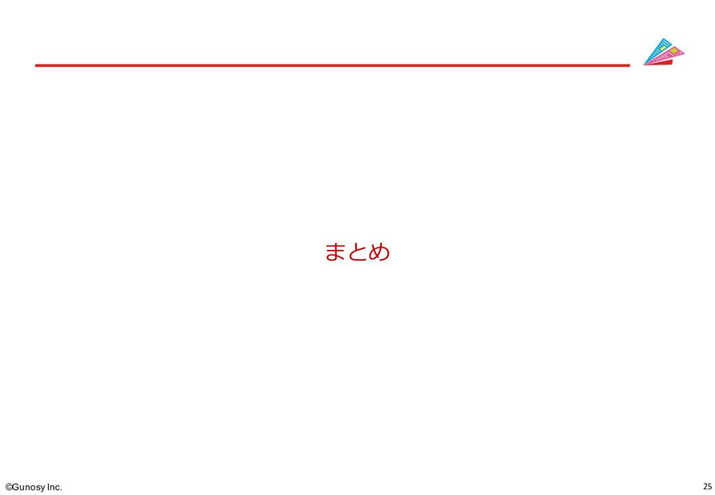 25 ©Gunosy Inc. まとめ