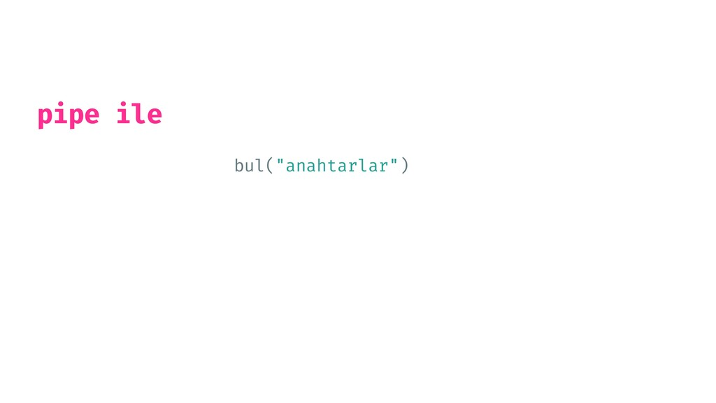"""bul(""""anahtarlar"""") %>%   start_car() %>%   drive..."""