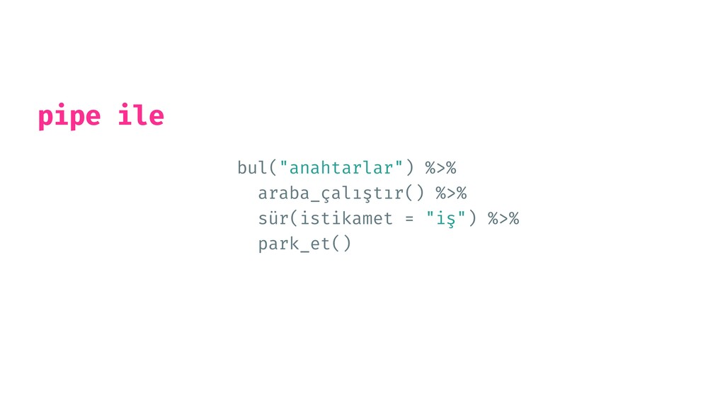 """bul(""""anahtarlar"""") %>%   araba_çalıştır() %>%   ..."""