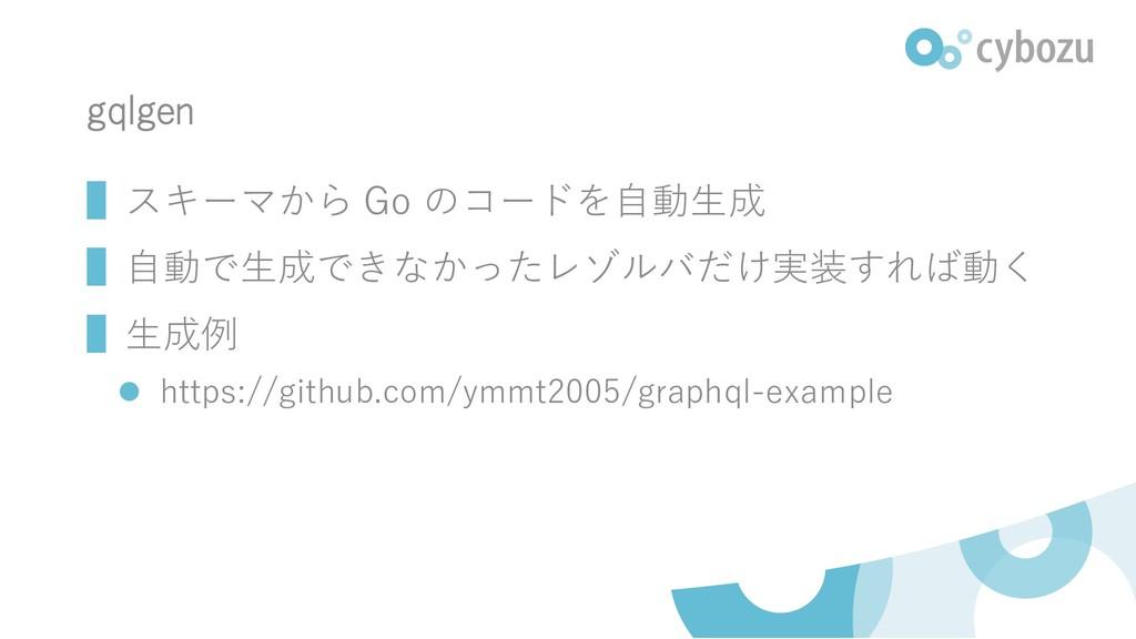 gqlgen ▌スキーマから Go のコードを自動生成 ▌自動で生成できなかったレゾルバだけ実...