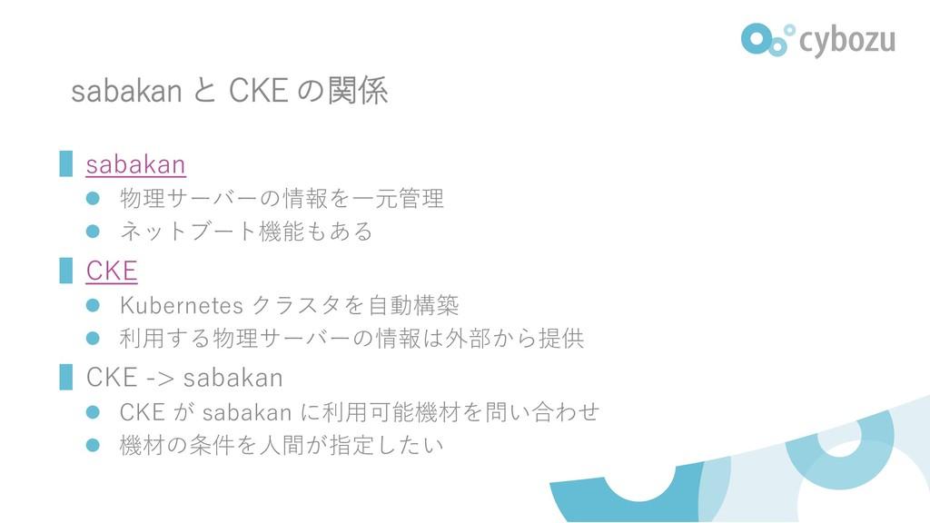 sabakan と CKE の関係 ▌sabakan ⚫ 物理サーバーの情報を一元管理 ⚫ ネ...