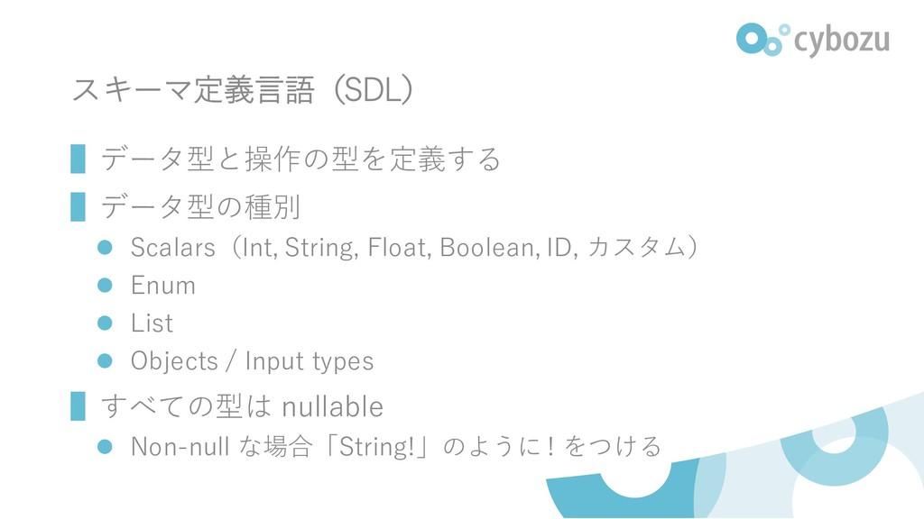 スキーマ定義言語(SDL) ▌データ型と操作の型を定義する ▌データ型の種別 ⚫ Scalar...