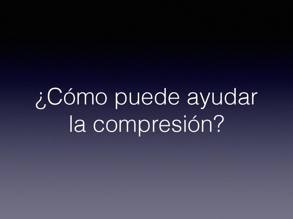 ¿Cómo puede ayudar la compresión?