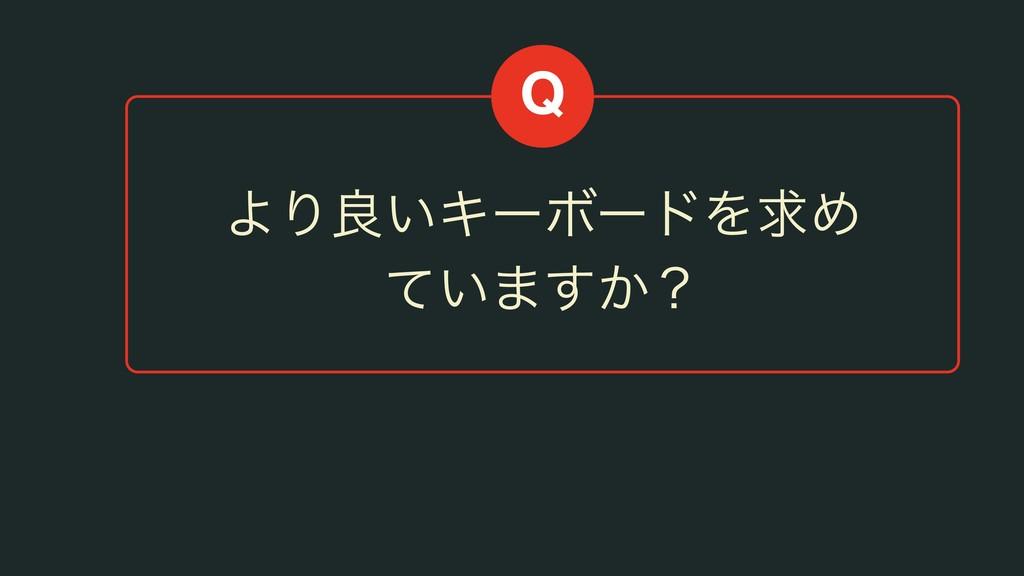 ΑΓྑ͍ΩʔϘʔυΛٻΊ ͍ͯ·͔͢ʁ Q
