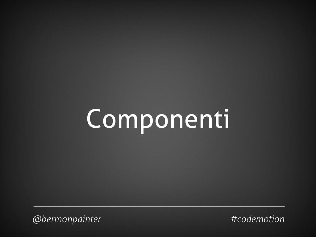 Componenti @bermonpainter #codemotion