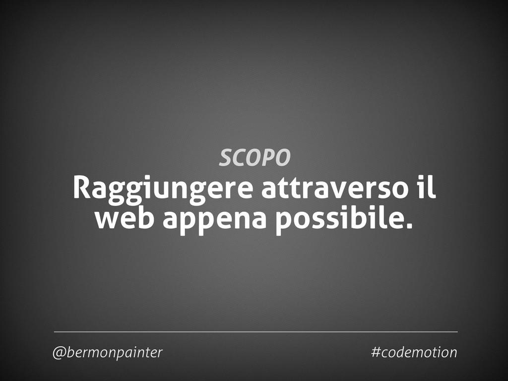 SCOPO Raggiungere attraverso il web appena poss...