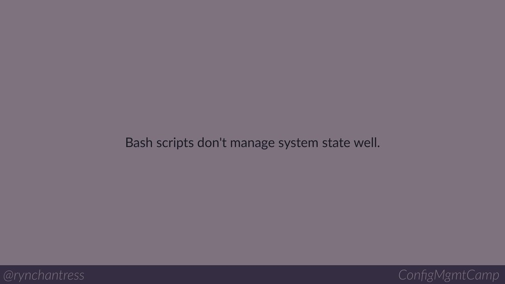 Bash scripts don't manage system state well. @r...