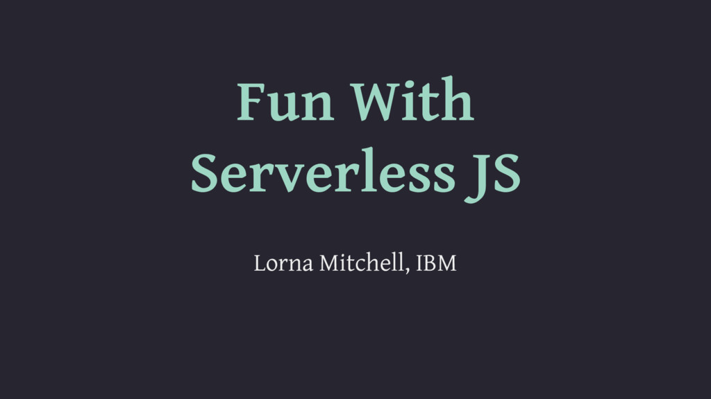 Fun With Serverless JS Lorna Mitchell, IBM