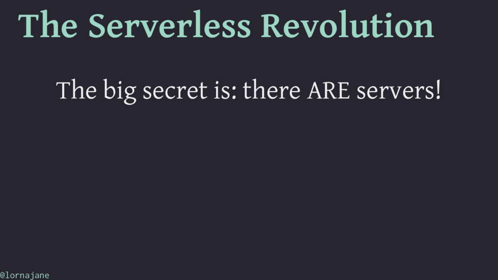 The Serverless Revolution The big secret is: th...