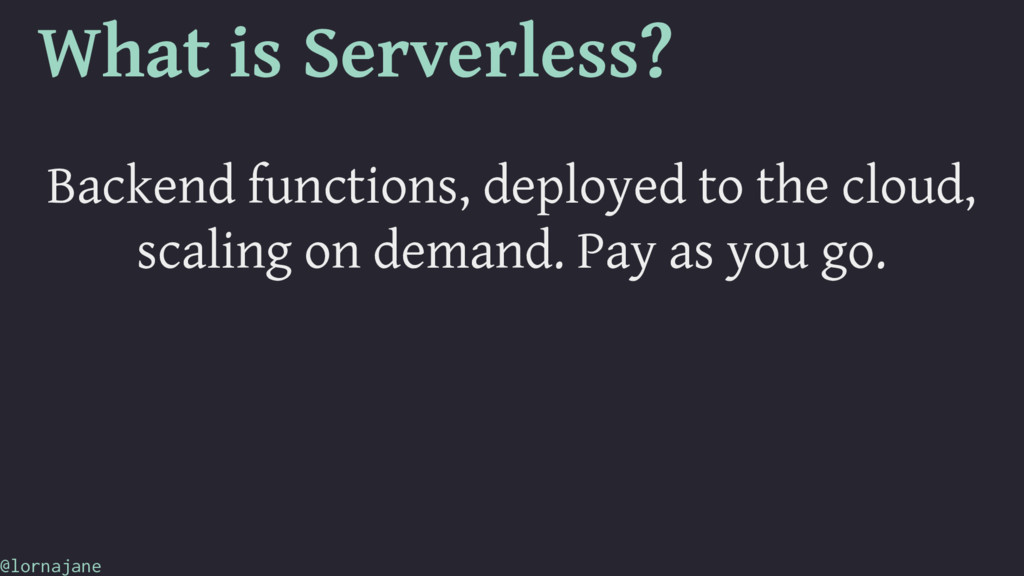 What is Serverless? Backend functions, deployed...
