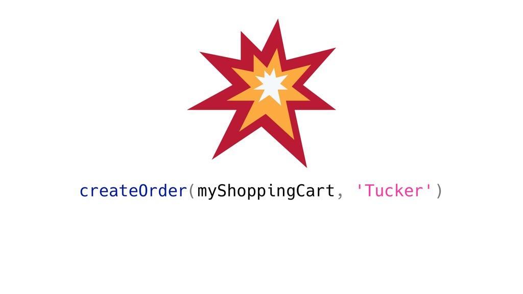 createOrder(myShoppingCart, 'Tucker')