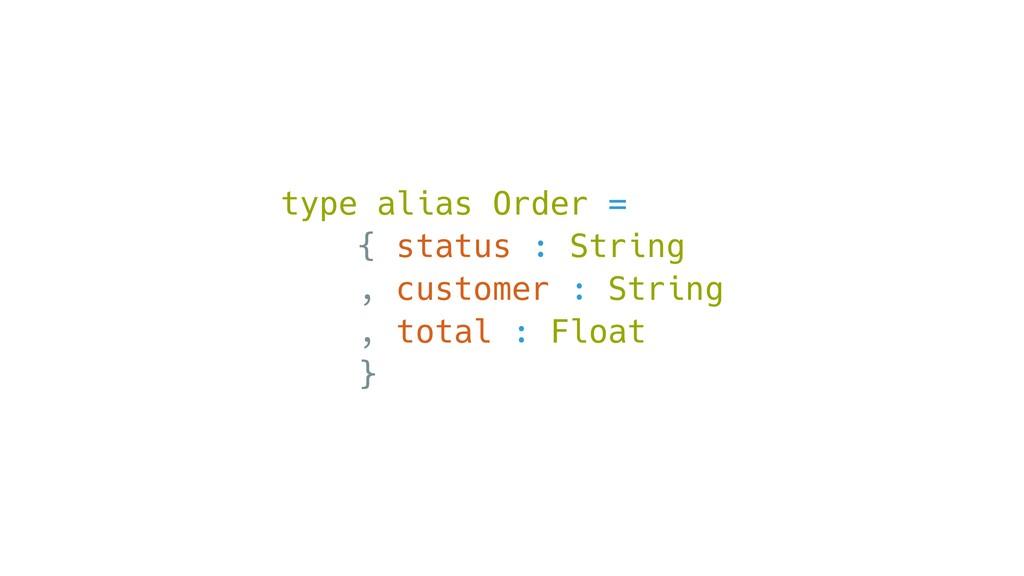 type alias Order = { status : String , customer...