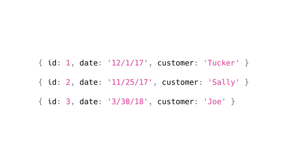 { id: 1, date: '12/1/17', customer: 'Tucker' } ...