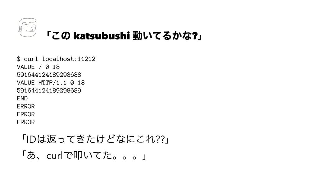 ʮ͜ͷ katsubushi ಈ͍ͯΔ͔ͳ?ʯ $ curl localhost:11212 ...