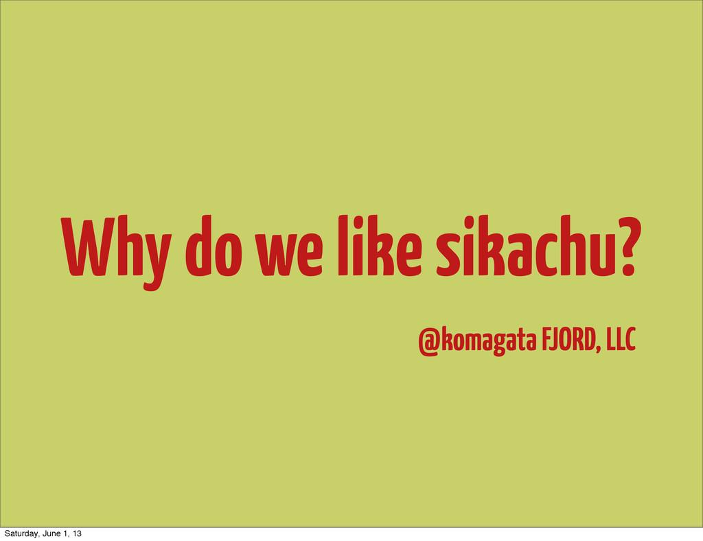Why do we like sikachu? @komagata FJORD, LLC Sa...