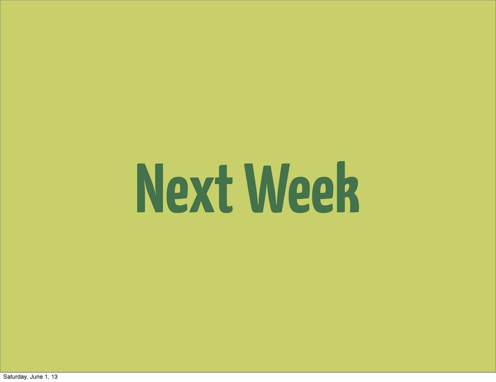 Next Week Saturday, June 1, 13