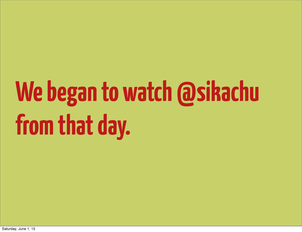 We began to watch @sikachu from that day. Satur...
