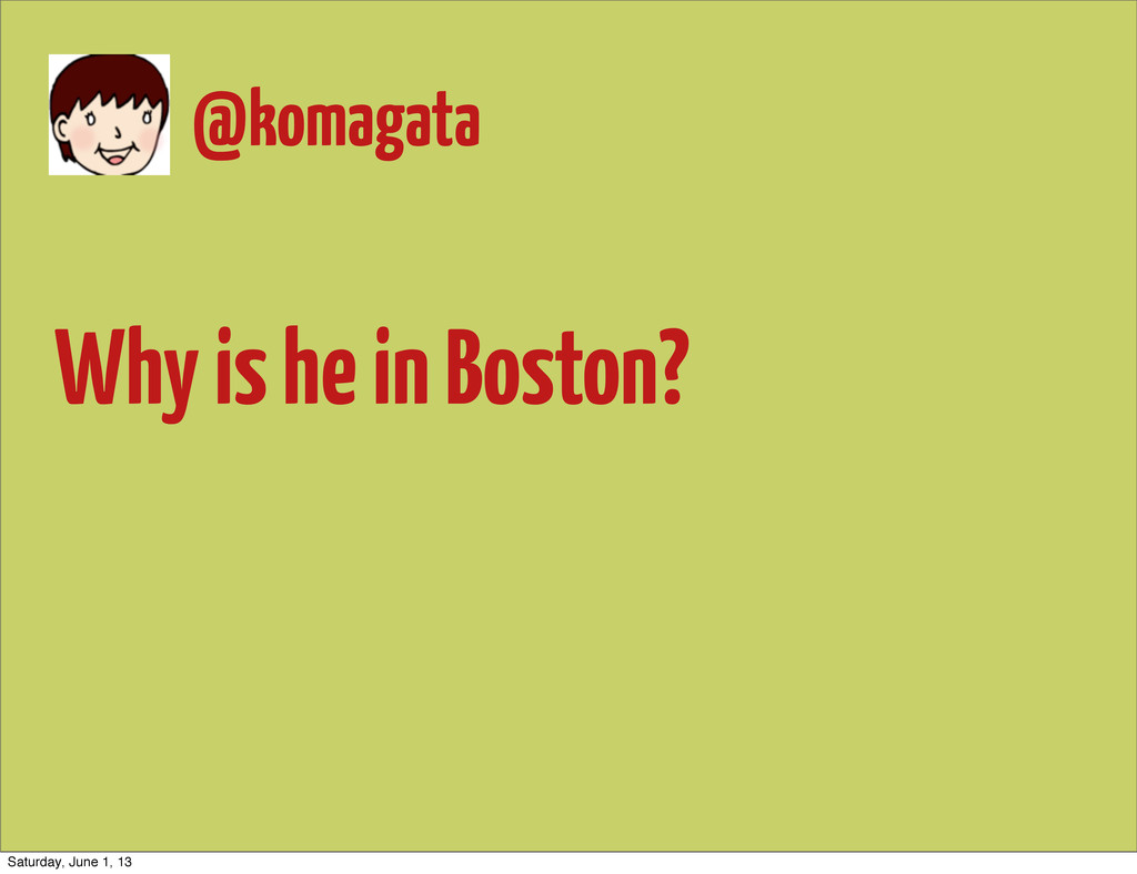 Why is he in Boston? @komagata Saturday, June 1...