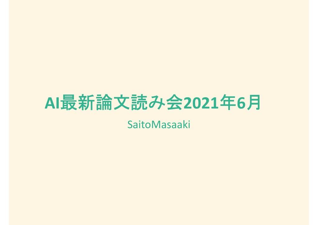 AI最新論文読み会2021年6月 SaitoMasaaki