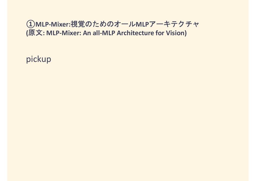 ①MLP-Mixer:視覚のためのオールMLPアーキテクチャ (原文: MLP-Mixer: ...