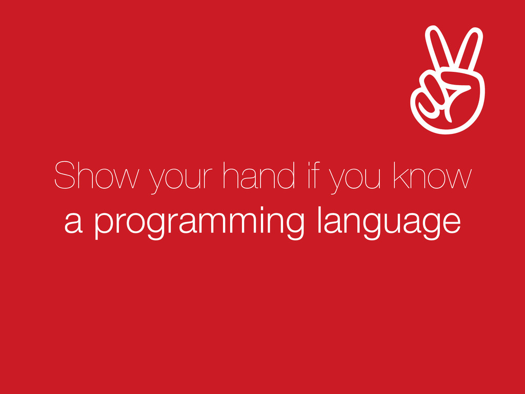 Show your hand if you know a programming langua...