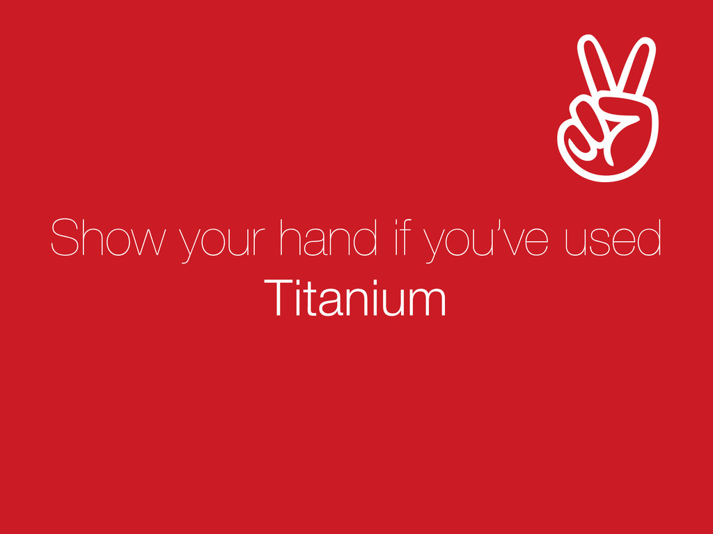 Show your hand if you've used Titanium ✌