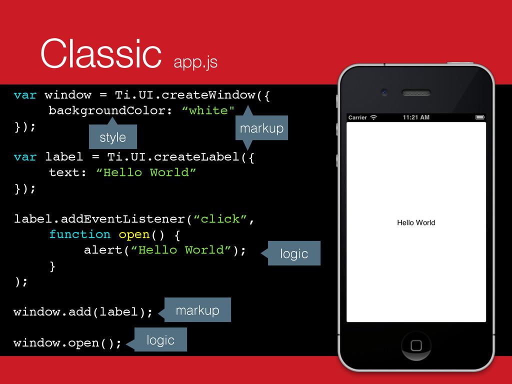 Classic app.js var window = Ti.UI.createWindow(...