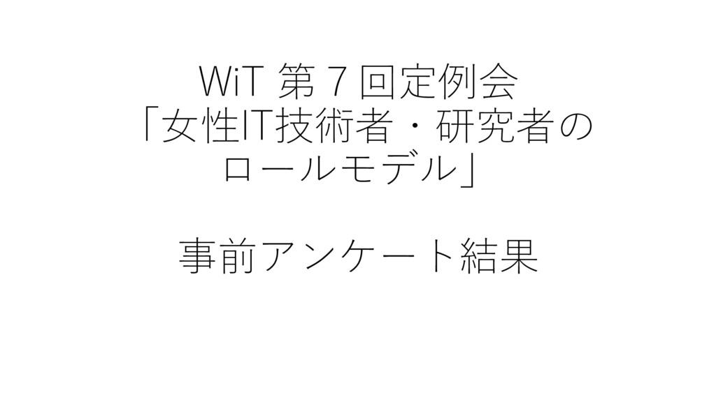 WiT 第7回定例会 「⼥性IT技術者・研究者の ロールモデル」 事前アンケート結果