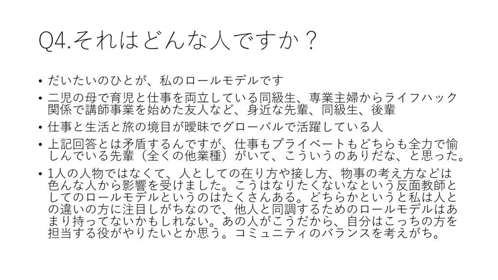 Q4.それはどんな⼈ですか? • だいたいのひとが、私のロールモデルです • ⼆児の⺟で育児と...