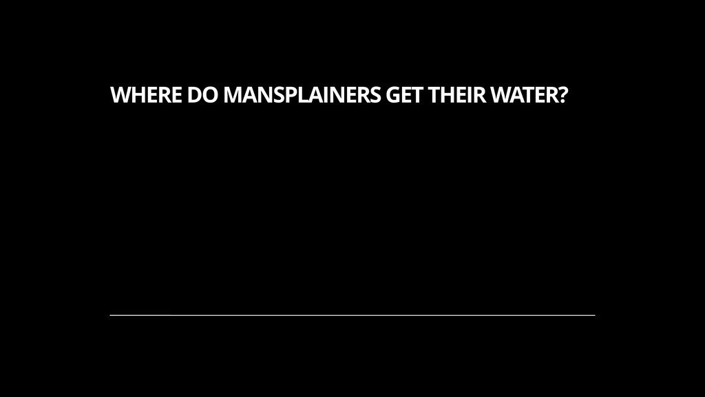 WHERE DO MANSPLAINERS GET THEIR WATER? 1