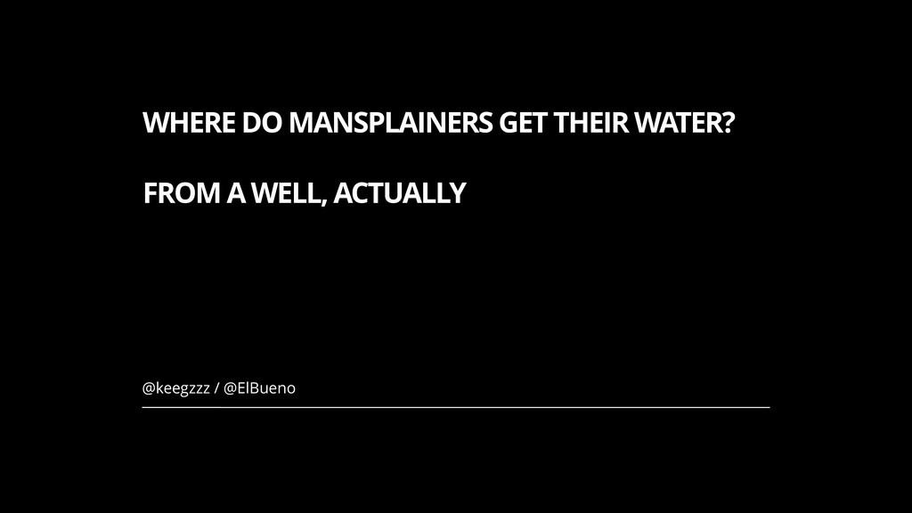 WHERE DO MANSPLAINERS GET THEIR WATER? FROM A W...