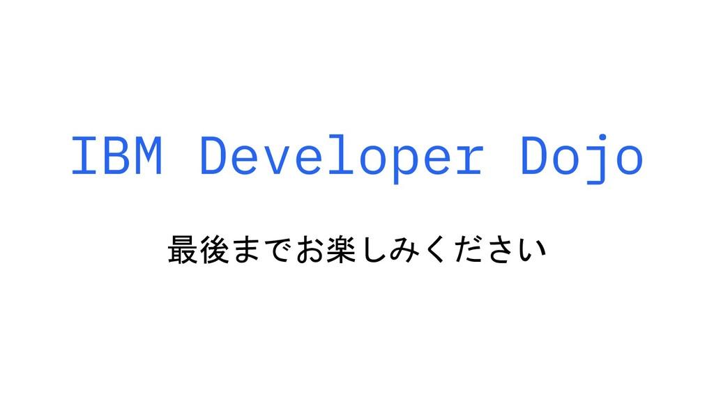 IBM Developer Dojo 最後までお楽しみください