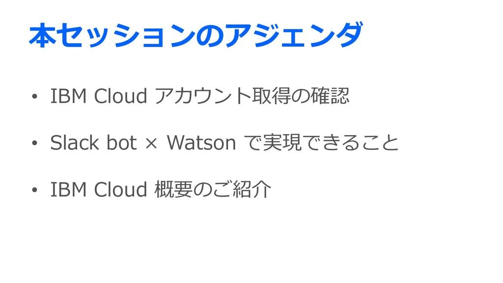 本セッションのアジェンダ • IBM Cloud アカウント取得の確認 • Slack bot...