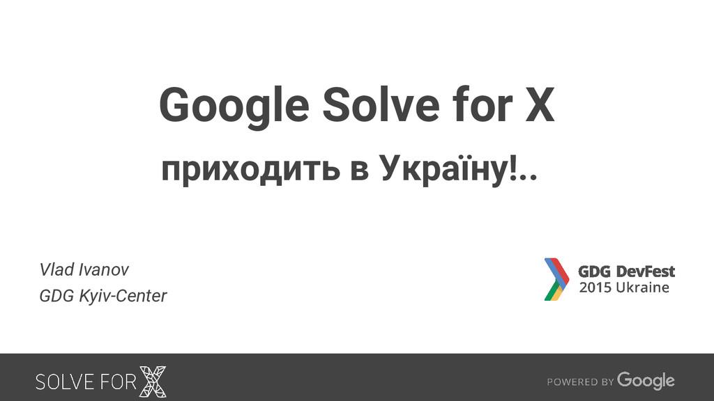 Google Solve for X приходить в Україну!.. Vlad ...