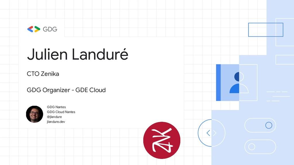 Julien Landuré GDG Nantes GDG Cloud Nantes @jla...