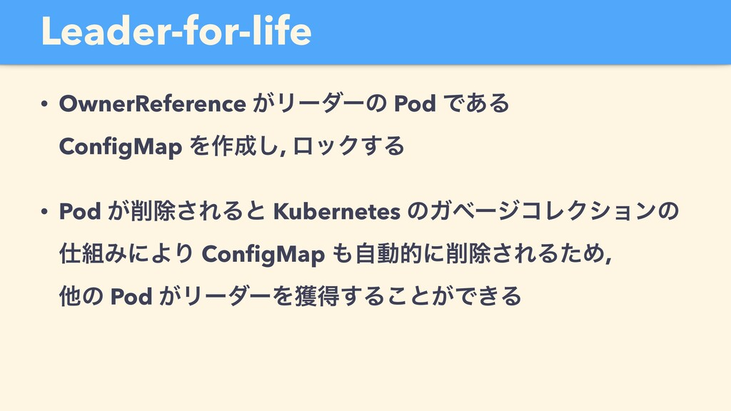 Leader-for-life • OwnerReference ͕Ϧʔμʔͷ Pod Ͱ͋Δ...