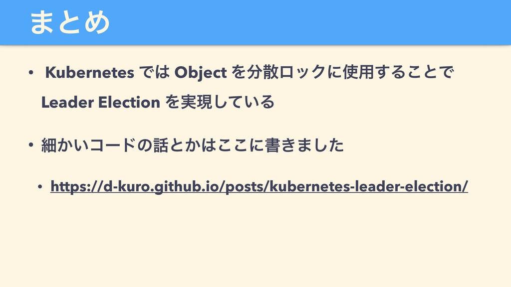 ·ͱΊ • Kubernetes Ͱ Object ΛϩοΫʹ༻͢Δ͜ͱͰ Leade...