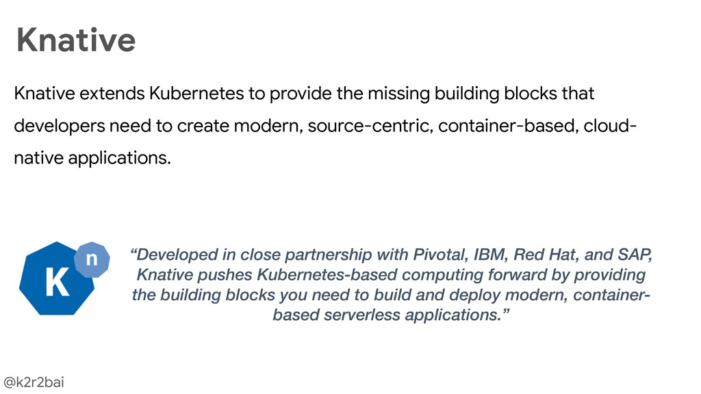 @k2r2bai Knative extends Kubernetes to provide ...