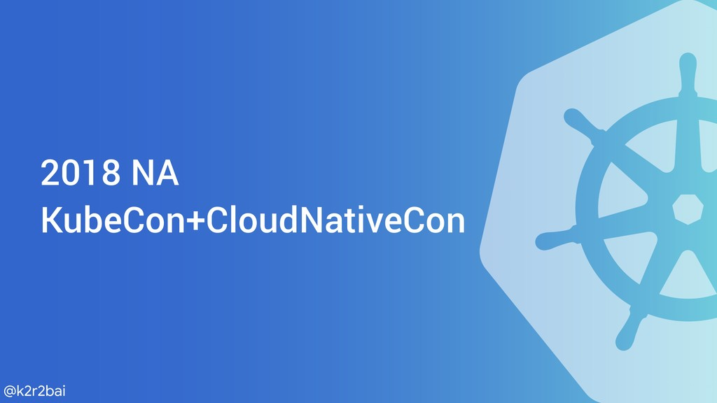 @k2r2bai 2018 NA KubeCon+CloudNativeCon