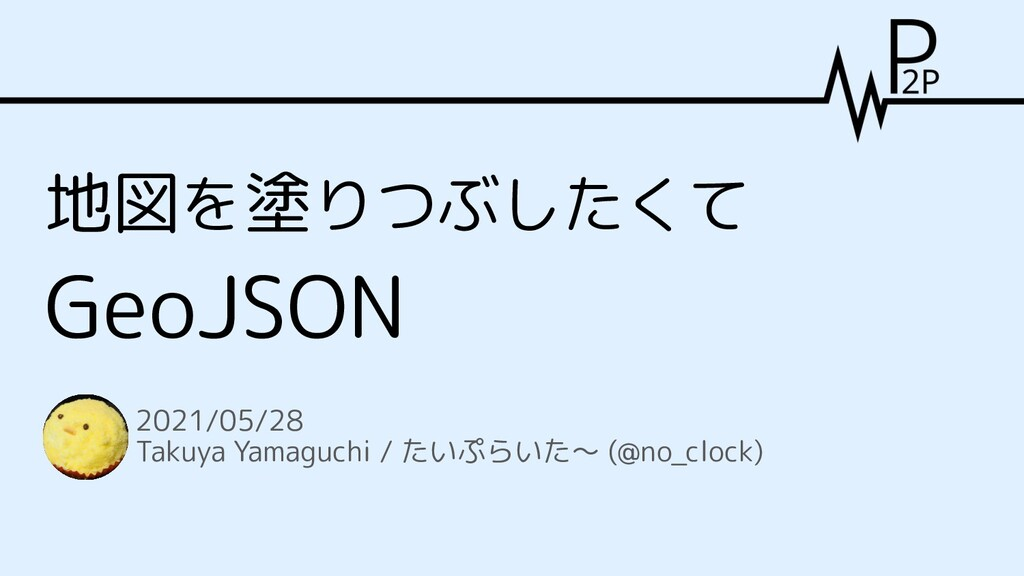 地図を塗りつぶしたくて GeoJSON 2021/05/28 Takuya Yamaguchi...