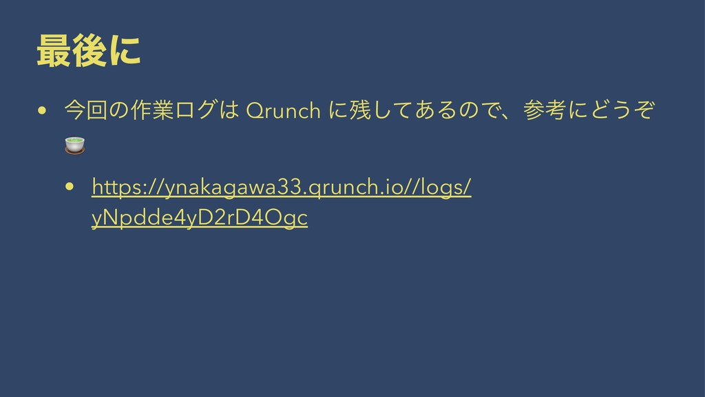 ࠷ޙʹ • ࠓճͷ࡞ۀϩά Qrunch ʹͯ͋͠ΔͷͰɺߟʹͲ͏ͧ ! • https...