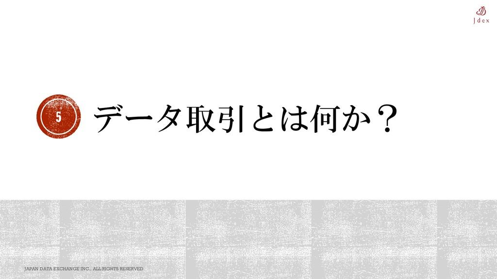 データ取引とは何か? 5 JAPAN DATA EXCHANGE INC., ALL RIGH...